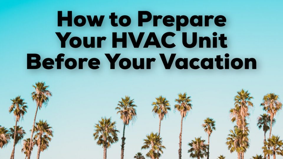 How to Prepare Your HVAC Unit Before Your Vacation